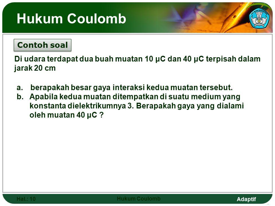 Adaptif Hukum Coulomb Hal.: 10 Hukum Coulomb Contoh soal Di udara terdapat dua buah muatan 10 μC dan 40 μC terpisah dalam jarak 20 cm a.berapakah besar gaya interaksi kedua muatan tersebut.