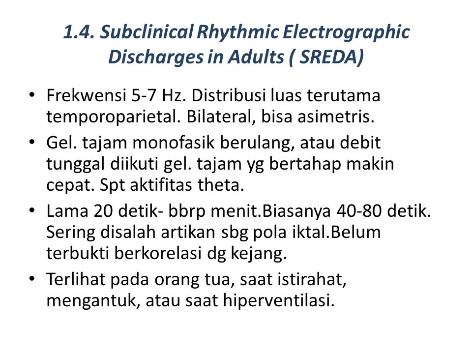 1.4. Subclinical Rhythmic Electrographic Discharges in Adults ( SREDA) Frekwensi 5-7 Hz. Distribusi luas terutama temporoparietal. Bilateral, bisa asi