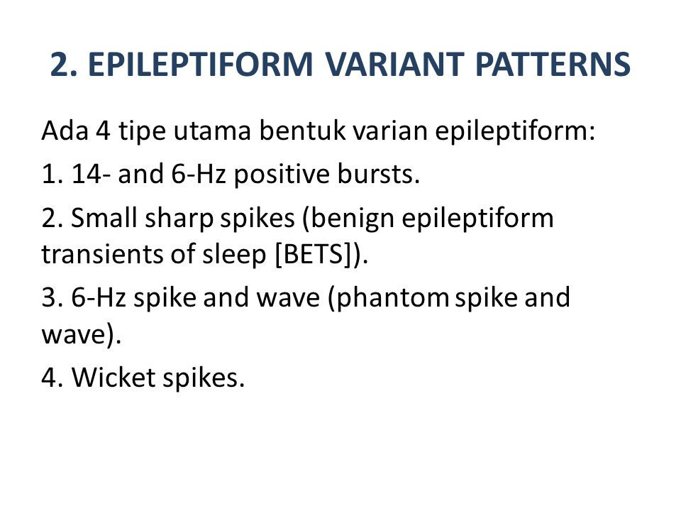 2. EPILEPTIFORM VARIANT PATTERNS Ada 4 tipe utama bentuk varian epileptiform: 1. 14- and 6-Hz positive bursts. 2. Small sharp spikes (benign epileptif