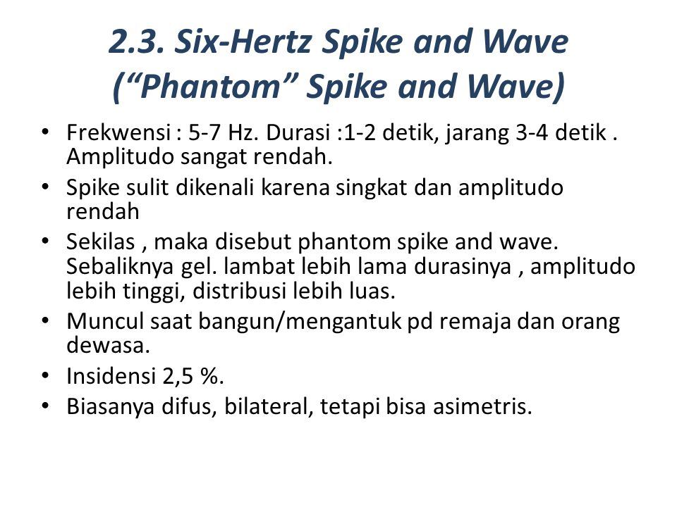 "2.3. Six-Hertz Spike and Wave (""Phantom"" Spike and Wave) Frekwensi : 5-7 Hz. Durasi :1-2 detik, jarang 3-4 detik. Amplitudo sangat rendah. Spike sulit"