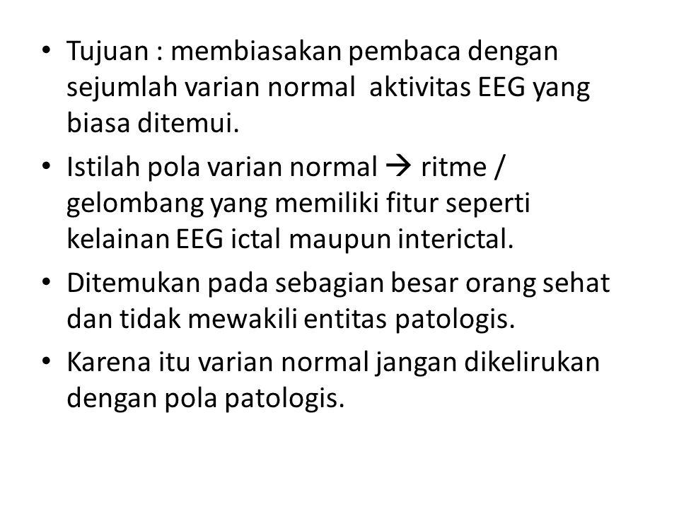 Tujuan : membiasakan pembaca dengan sejumlah varian normal aktivitas EEG yang biasa ditemui. Istilah pola varian normal  ritme / gelombang yang memil