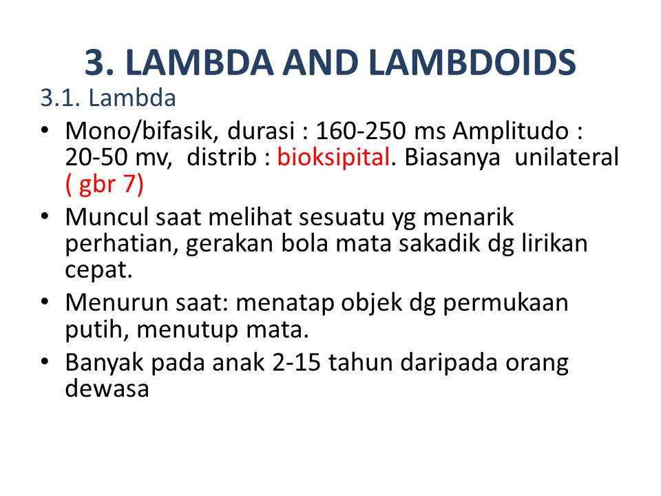 3. LAMBDA AND LAMBDOIDS 3.1. Lambda Mono/bifasik, durasi : 160-250 ms Amplitudo : 20-50 mv, distrib : bioksipital. Biasanya unilateral ( gbr 7) Muncul
