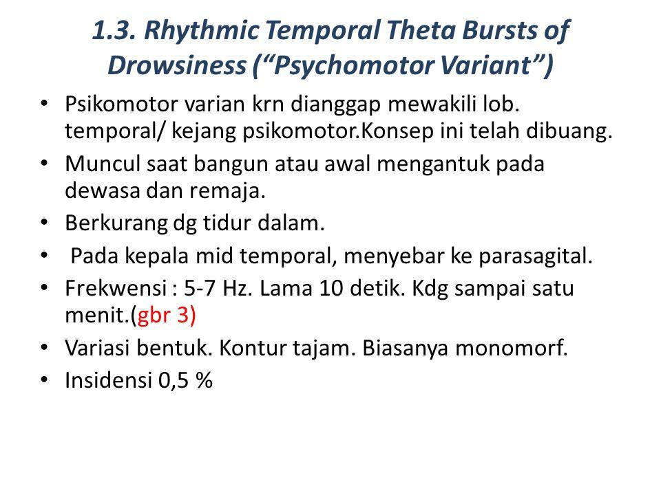 "1.3. Rhythmic Temporal Theta Bursts of Drowsiness (""Psychomotor Variant"") Psikomotor varian krn dianggap mewakili lob. temporal/ kejang psikomotor.Kon"