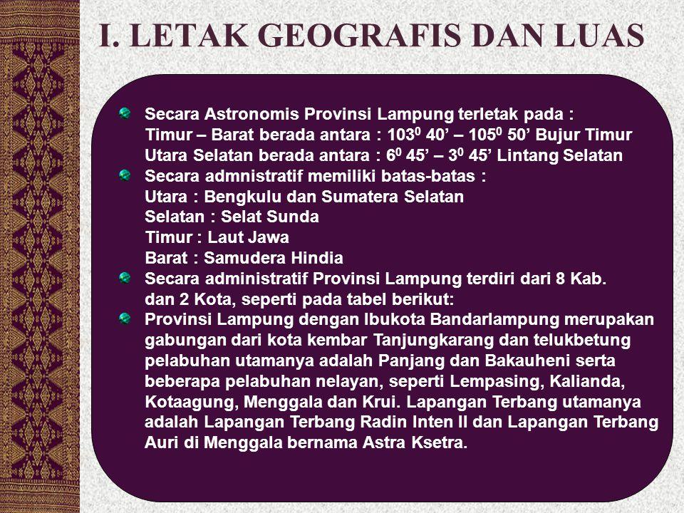 I. LETAK GEOGRAFIS DAN LUAS Secara Astronomis Provinsi Lampung terletak pada : Timur – Barat berada antara : 103 0 40' – 105 0 50' Bujur Timur Utara S