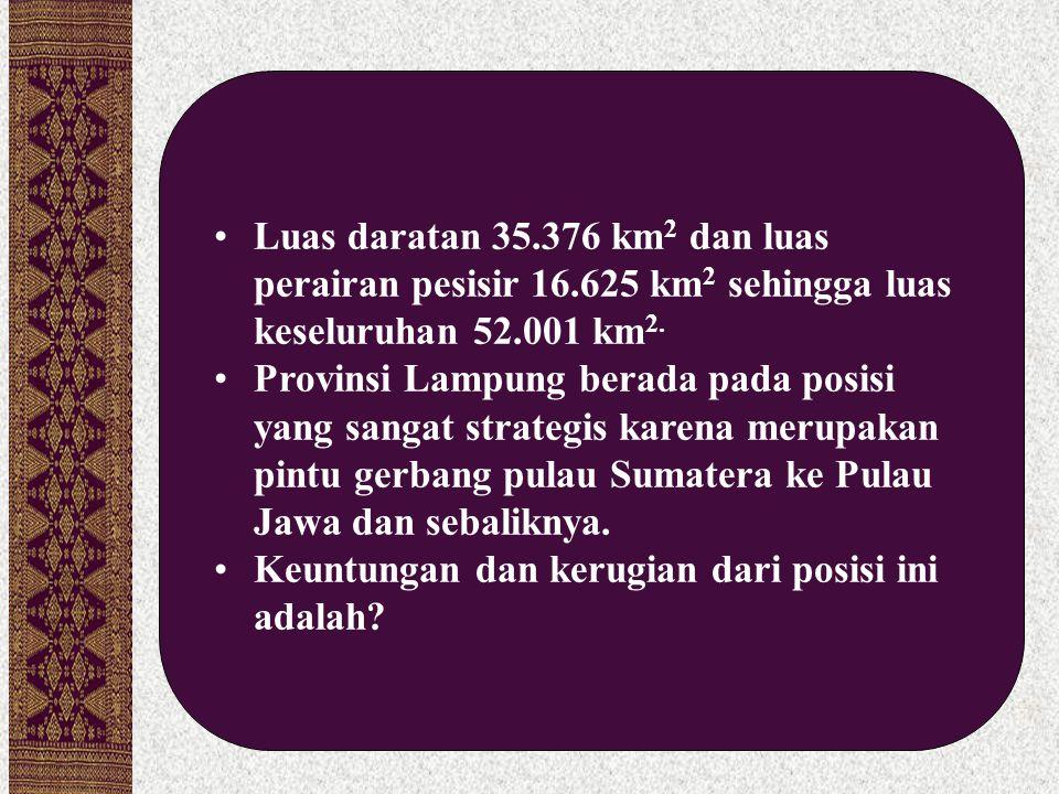 Luas daratan 35.376 km 2 dan luas perairan pesisir 16.625 km 2 sehingga luas keseluruhan 52.001 km 2. Provinsi Lampung berada pada posisi yang sangat