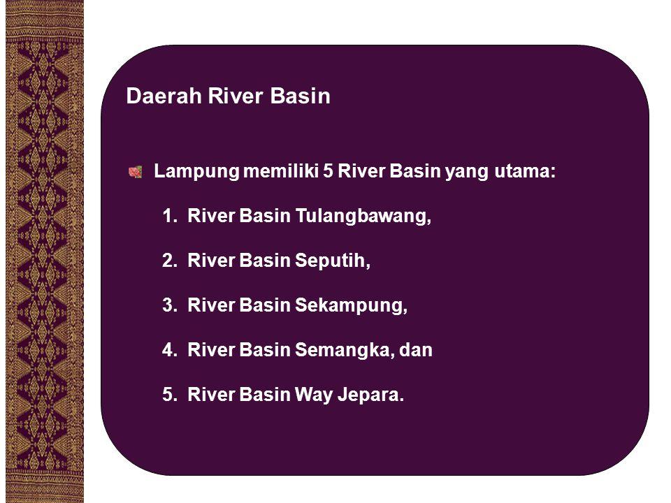 Lampung memiliki 5 River Basin yang utama: 1.River Basin Tulangbawang, 2.River Basin Seputih, 3.River Basin Sekampung, 4.River Basin Semangka, dan 5.R