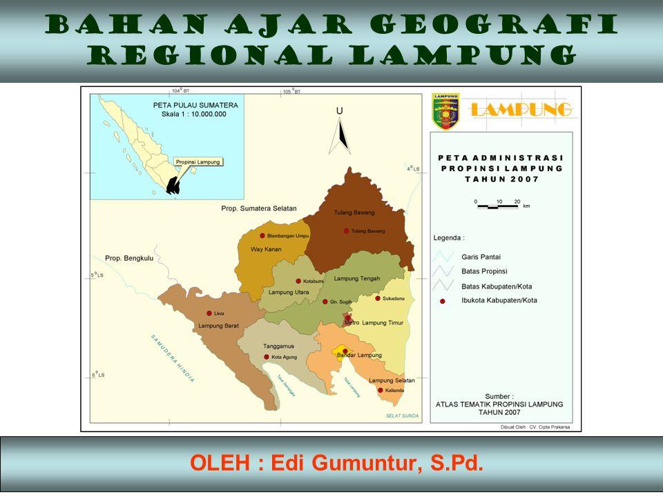 BAHAN AJAR GEOGRAFI REGIONAL LAMPUNG OLEH : Edi Gumuntur, S.Pd.