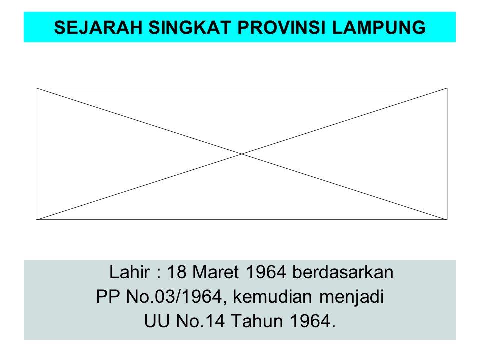 SEJARAH SINGKAT PROVINSI LAMPUNG Lahir : 18 Maret 1964 berdasarkan PP No.03/1964, kemudian menjadi UU No.14 Tahun 1964.