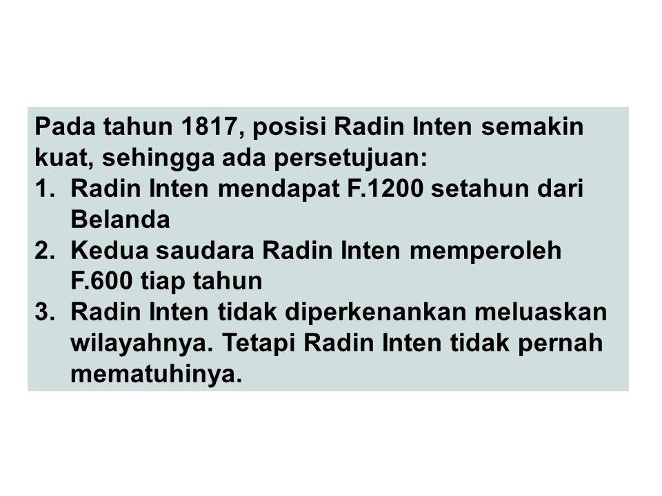 Pada tahun 1817, posisi Radin Inten semakin kuat, sehingga ada persetujuan: 1. Radin Inten mendapat F.1200 setahun dari Belanda 2. Kedua saudara Radin