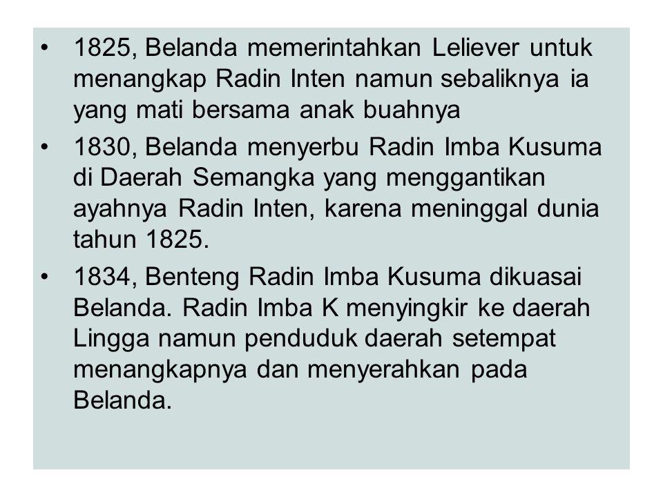 1825, Belanda memerintahkan Leliever untuk menangkap Radin Inten namun sebaliknya ia yang mati bersama anak buahnya 1830, Belanda menyerbu Radin Imba