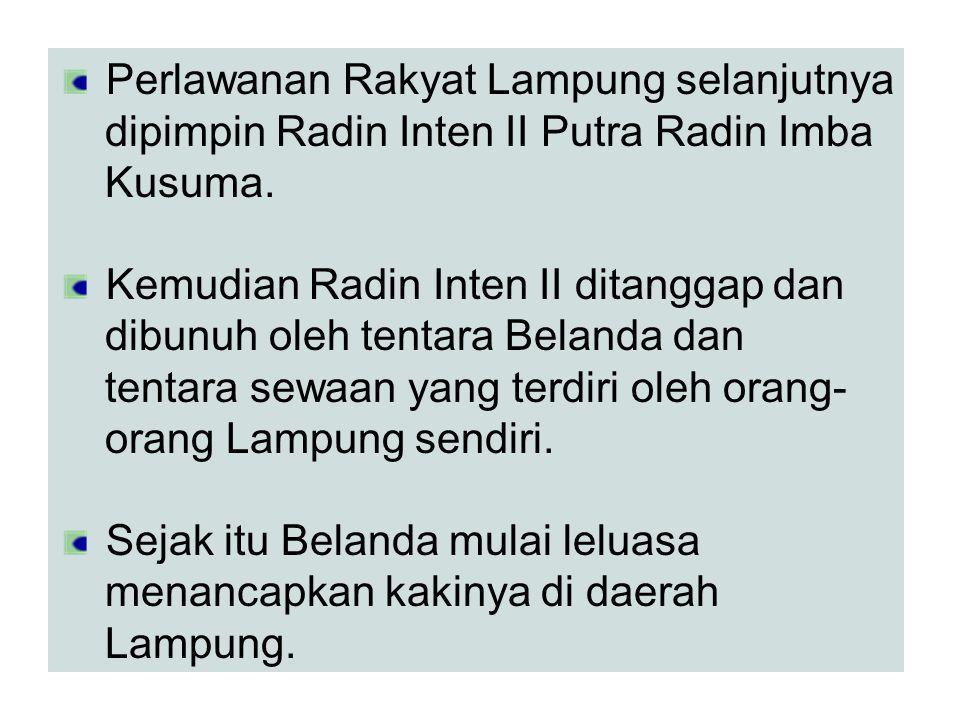Perlawanan Rakyat Lampung selanjutnya dipimpin Radin Inten II Putra Radin Imba Kusuma. Kemudian Radin Inten II ditanggap dan dibunuh oleh tentara Bela