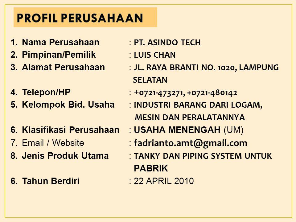 1.Nama Perusahaan: PT.ASINDO TECH 2.Pimpinan/Pemilik: LUIS CHAN 3.Alamat Perusahaan: JL.