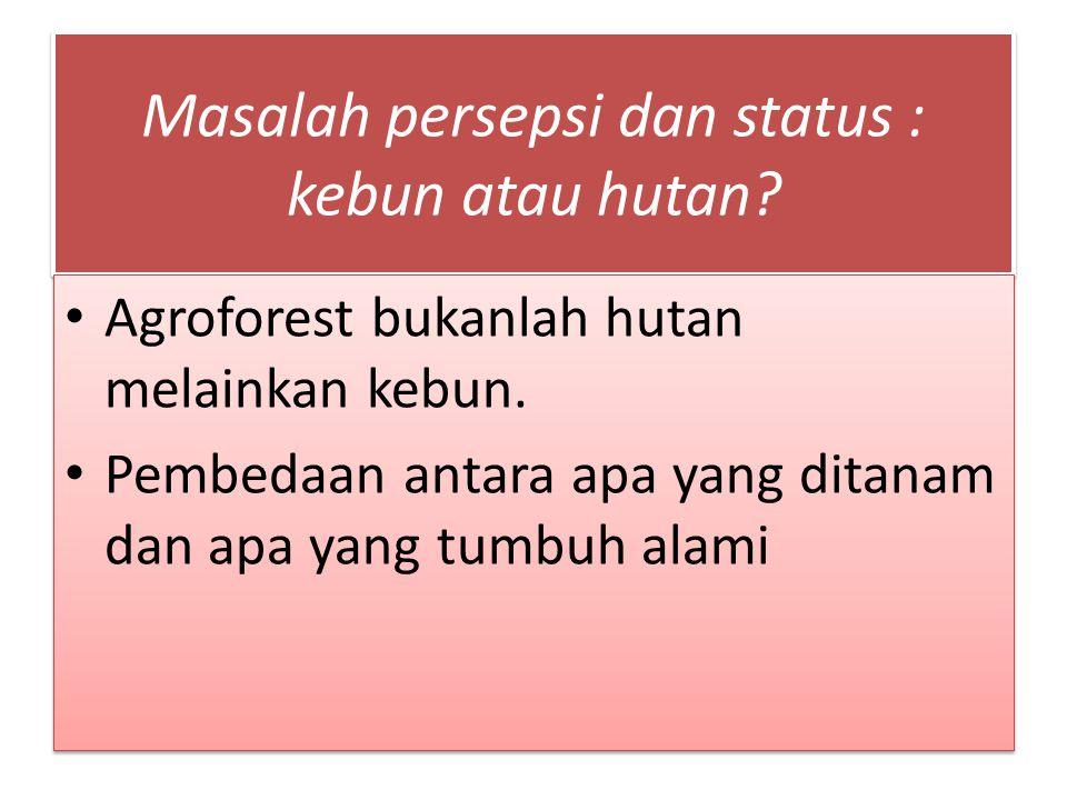 Masalah persepsi dan status : kebun atau hutan? Agroforest bukanlah hutan melainkan kebun. Pembedaan antara apa yang ditanam dan apa yang tumbuh alami