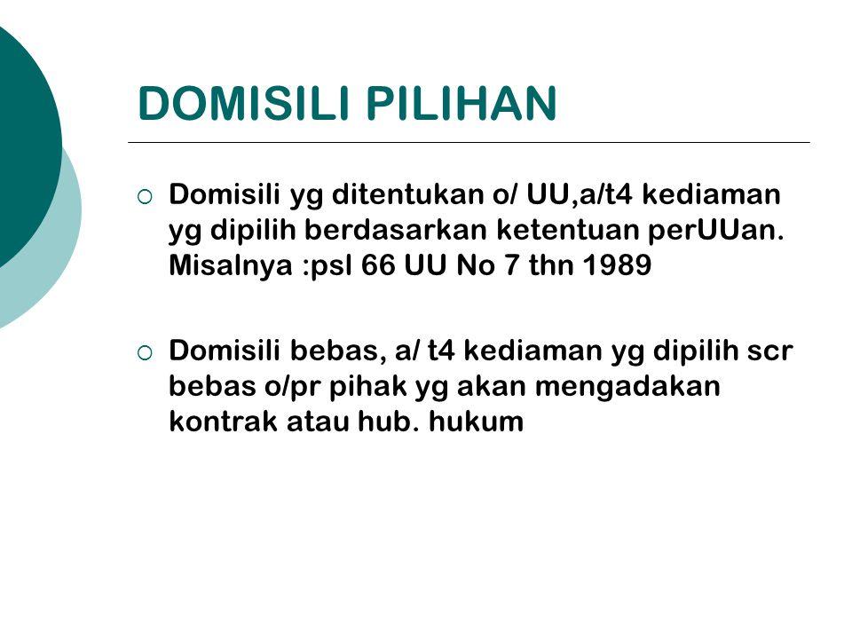 DOMISILI PILIHAN  Domisili yg ditentukan o/ UU,a/t4 kediaman yg dipilih berdasarkan ketentuan perUUan. Misalnya :psl 66 UU No 7 thn 1989  Domisili b