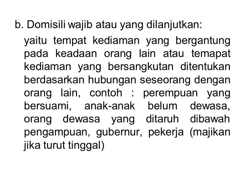 b. Domisili wajib atau yang dilanjutkan: yaitu tempat kediaman yang bergantung pada keadaan orang lain atau temapat kediaman yang bersangkutan ditentu