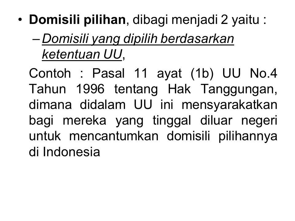 Domisili pilihan, dibagi menjadi 2 yaitu : –Domisili yang dipilih berdasarkan ketentuan UU, Contoh : Pasal 11 ayat (1b) UU No.4 Tahun 1996 tentang Hak Tanggungan, dimana didalam UU ini mensyarakatkan bagi mereka yang tinggal diluar negeri untuk mencantumkan domisili pilihannya di Indonesia