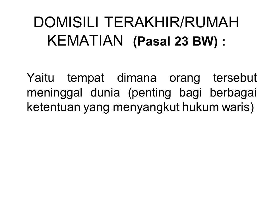 DOMISILI TERAKHIR/RUMAH KEMATIAN (Pasal 23 BW) : Yaitu tempat dimana orang tersebut meninggal dunia (penting bagi berbagai ketentuan yang menyangkut hukum waris)