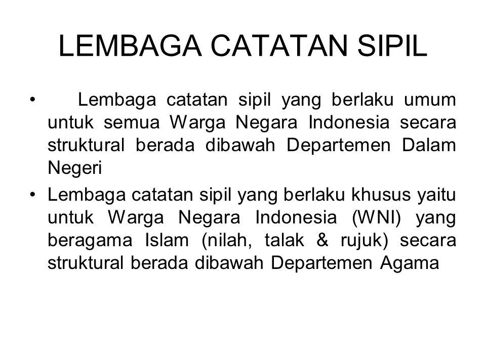 LEMBAGA CATATAN SIPIL Lembaga catatan sipil yang berlaku umum untuk semua Warga Negara Indonesia secara struktural berada dibawah Departemen Dalam Negeri Lembaga catatan sipil yang berlaku khusus yaitu untuk Warga Negara Indonesia (WNI) yang beragama Islam (nilah, talak & rujuk) secara struktural berada dibawah Departemen Agama