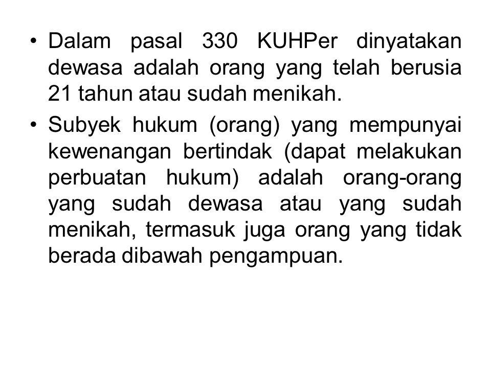 Dalam pasal 330 KUHPer dinyatakan dewasa adalah orang yang telah berusia 21 tahun atau sudah menikah. Subyek hukum (orang) yang mempunyai kewenangan b