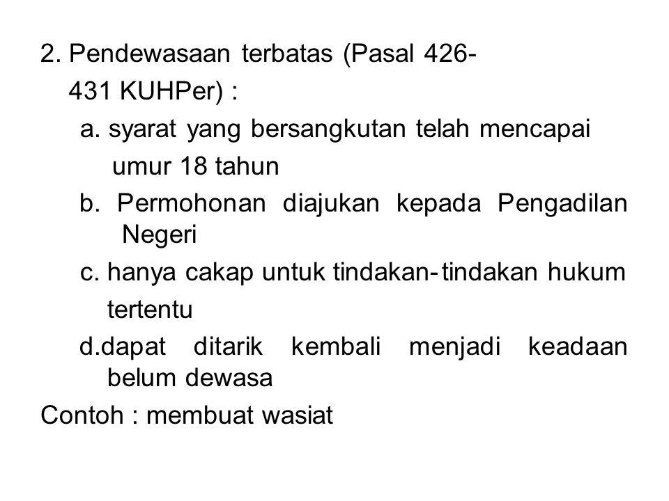 2. Pendewasaan terbatas (Pasal 426- 431 KUHPer) : a. syarat yang bersangkutan telah mencapai umur 18 tahun b. Permohonan diajukan kepada Pengadilan Ne