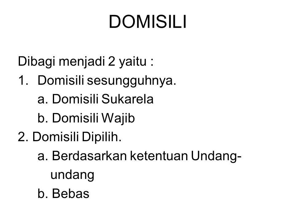 DOMISILI Dibagi menjadi 2 yaitu : 1.Domisili sesungguhnya. a. Domisili Sukarela b. Domisili Wajib 2. Domisili Dipilih. a. Berdasarkan ketentuan Undang
