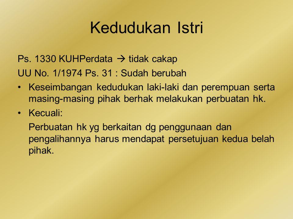 Kedudukan Istri Ps. 1330 KUHPerdata  tidak cakap UU No. 1/1974 Ps. 31 : Sudah berubah Keseimbangan kedudukan laki-laki dan perempuan serta masing-mas