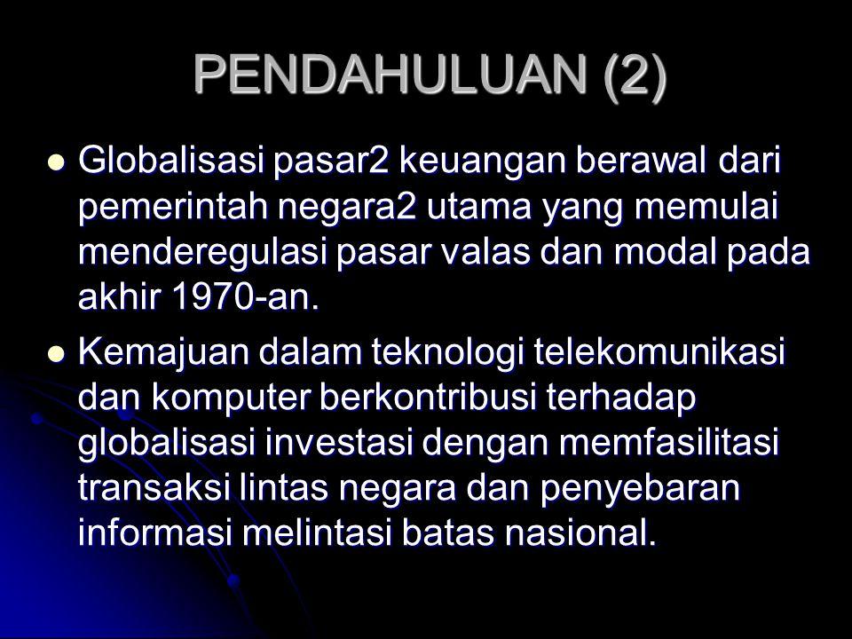 PENDAHULUAN (2) Globalisasi pasar2 keuangan berawal dari pemerintah negara2 utama yang memulai menderegulasi pasar valas dan modal pada akhir 1970-an.