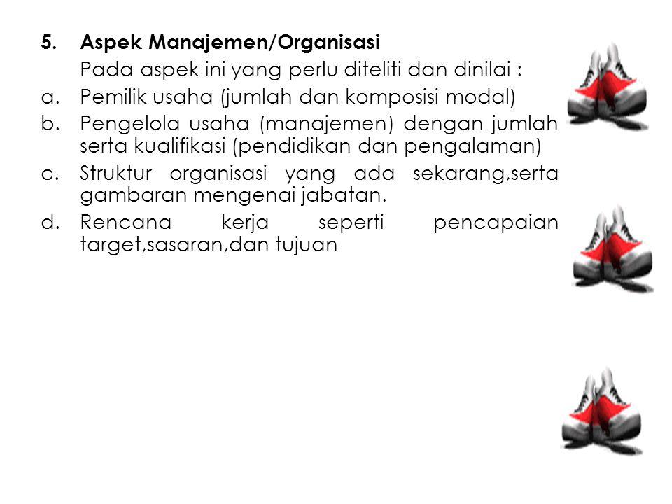 5.Aspek Manajemen/Organisasi Pada aspek ini yang perlu diteliti dan dinilai : a.Pemilik usaha (jumlah dan komposisi modal) b.Pengelola usaha (manajeme