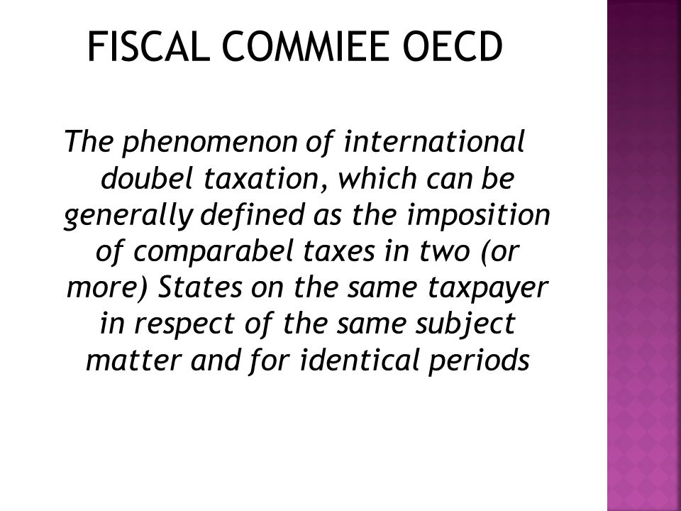 FISCAL COMMIEE OECD The phenomenon of international doubel taxation, which can be generally defined as the imposition of comparabel taxes in two (or more) States on the same taxpayer in respect of the same subject matter and for identical periods