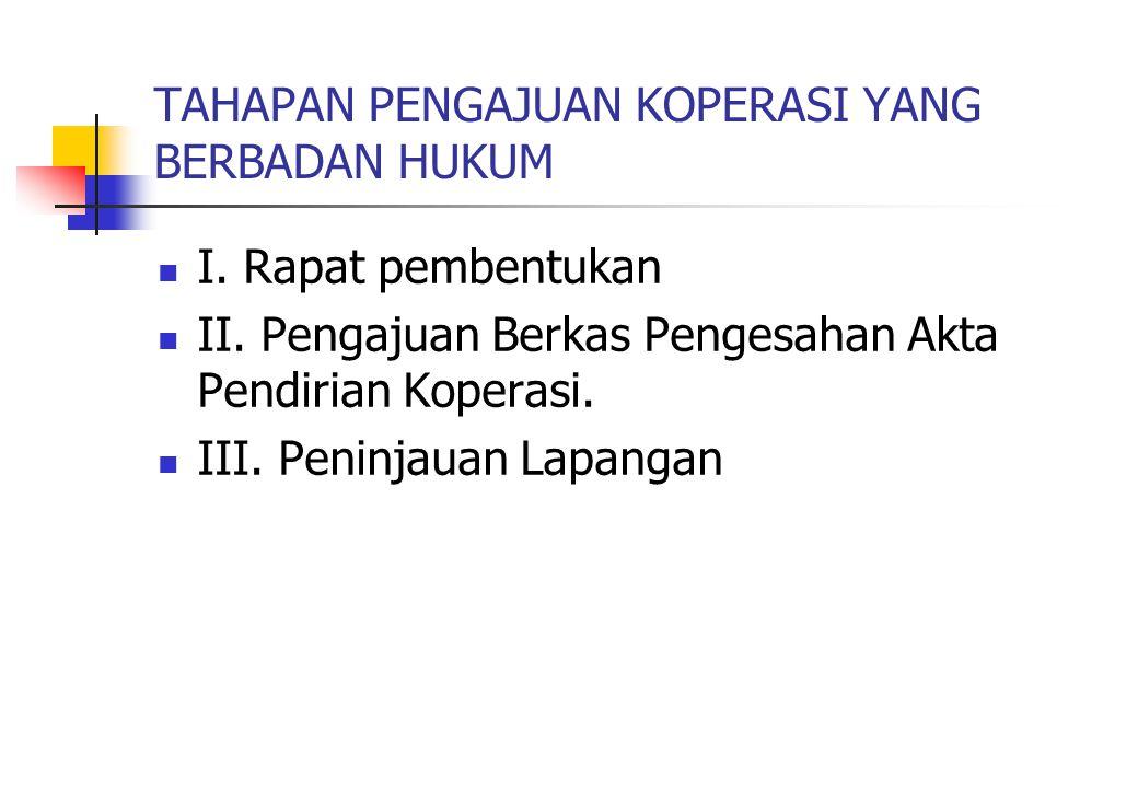 TAHAPAN PENGAJUAN KOPERASI YANG BERBADAN HUKUM I. Rapat pembentukan II. Pengajuan Berkas Pengesahan Akta Pendirian Koperasi. III. Peninjauan Lapangan