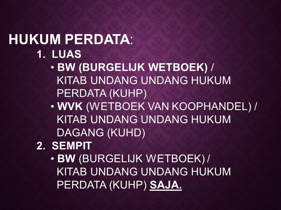 HUKUM PERDATA: 1. LUAS BW (BURGELIJK WETBOEK) / KITAB UNDANG UNDANG HUKUM PERDATA (KUHP) WVK (WETBOEK VAN KOOPHANDEL) / KITAB UNDANG UNDANG HUKUM DAGA