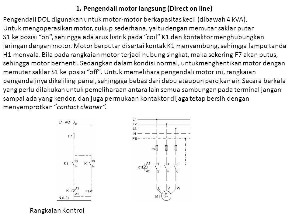 1. Pengendali motor langsung (Direct on line) Pengendali DOL digunakan untuk motor-motor berkapasitas kecil (dibawah 4 kVA). Untuk mengoperasikan moto