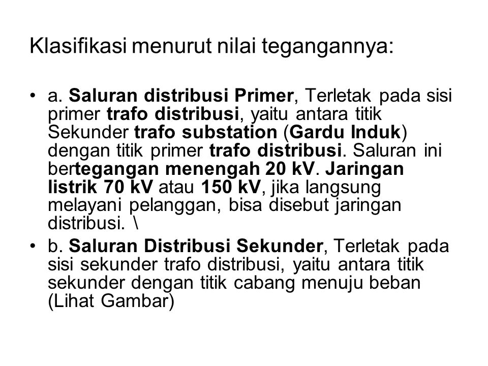 Klasifikasi menurut nilai tegangannya: a. Saluran distribusi Primer, Terletak pada sisi primer trafo distribusi, yaitu antara titik Sekunder trafo sub