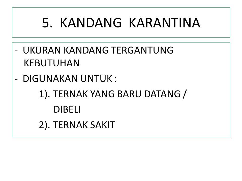 5. KANDANG KARANTINA - UKURAN KANDANG TERGANTUNG KEBUTUHAN - DIGUNAKAN UNTUK : 1). TERNAK YANG BARU DATANG / DIBELI 2). TERNAK SAKIT