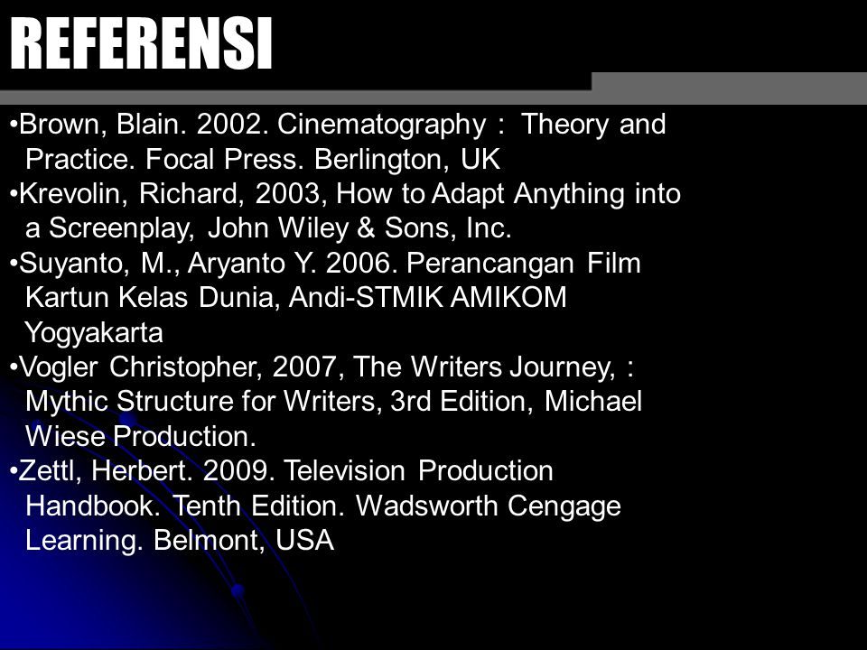 REFERENSI Brown, Blain. 2002. Cinematography : Theory and Practice. Focal Press. Berlington, UK Krevolin, Richard, 2003, How to Adapt Anything into a