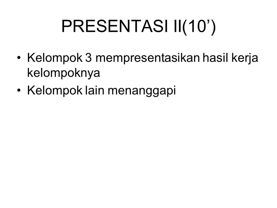 PRESENTASI II(10') Kelompok 3 mempresentasikan hasil kerja kelompoknya Kelompok lain menanggapi