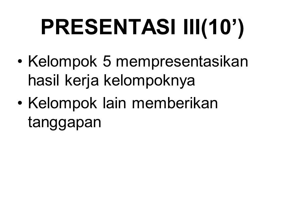 PRESENTASI III(10') Kelompok 5 mempresentasikan hasil kerja kelompoknya Kelompok lain memberikan tanggapan