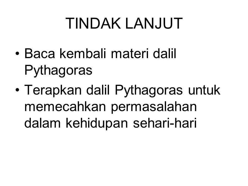 TINDAK LANJUT Baca kembali materi dalil Pythagoras Terapkan dalil Pythagoras untuk memecahkan permasalahan dalam kehidupan sehari-hari