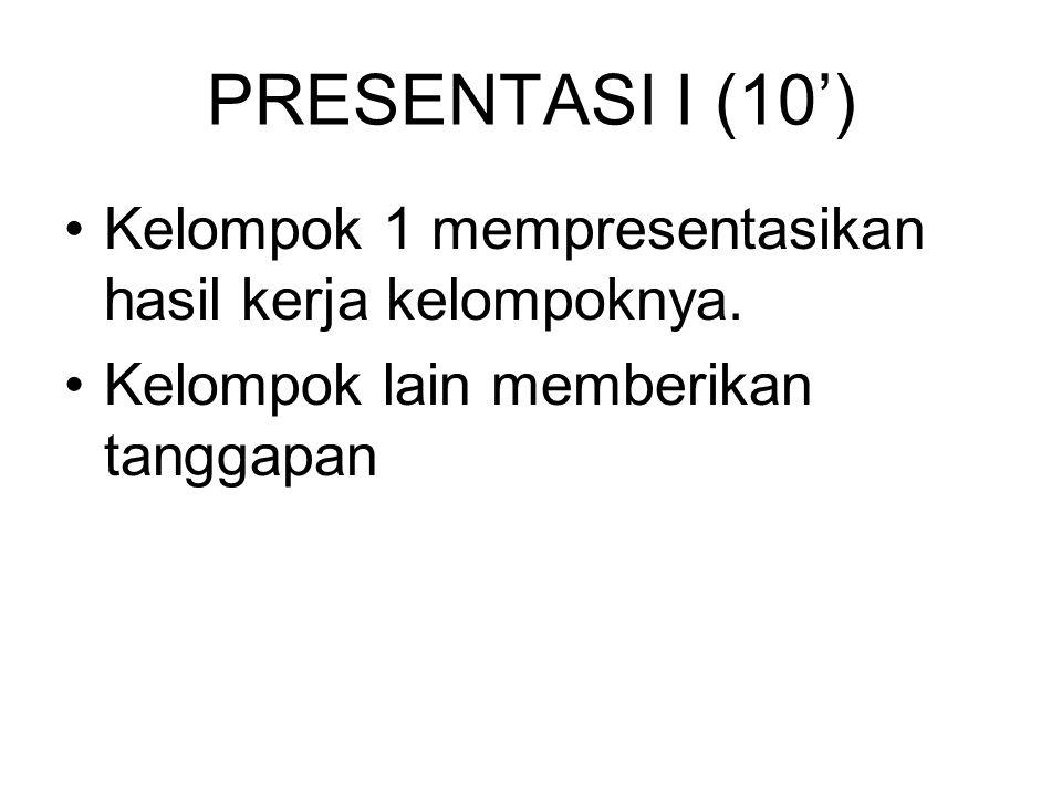 PRESENTASI I (10') Kelompok 1 mempresentasikan hasil kerja kelompoknya. Kelompok lain memberikan tanggapan