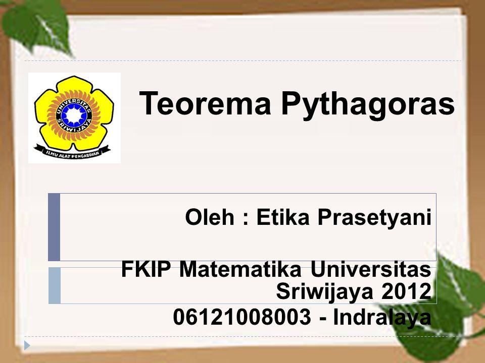 Teorema Pythagoras Oleh : Etika Prasetyani FKIP Matematika Universitas Sriwijaya 2012 06121008003 - Indralaya