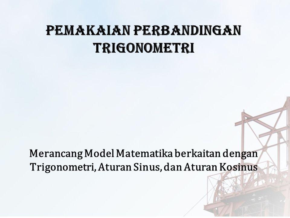Merancang Model Matematika berkaitan dengan Trigonometri, Aturan Sinus, dan Aturan Kosinus Pemakaian Perbandingan Trigonometri