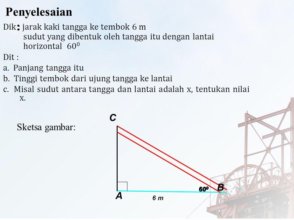 Contoh : 1.Sebuah tangga disandarkan pada suatu tembok vertikal, sudut yang dibentuk oleh tangga itu dengan lantai horizontal adalah 60 0. jika jarak
