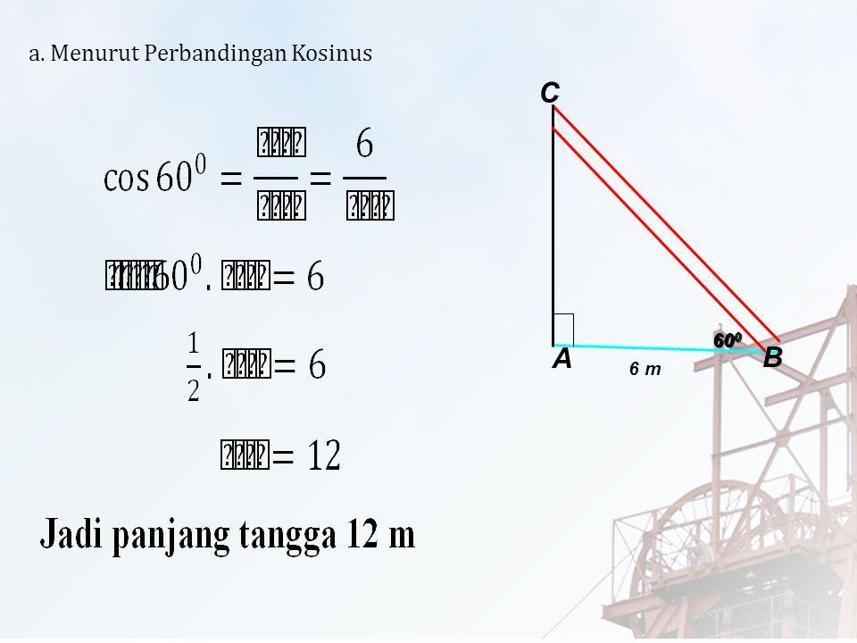 Penyelesaian : 60 0 A C B 6 m Dik : jarak kaki tangga ke tembok 6 m sudut yang dibentuk oleh tangga itu dengan lantai horizontal 60 0 Dit : a. Panjang