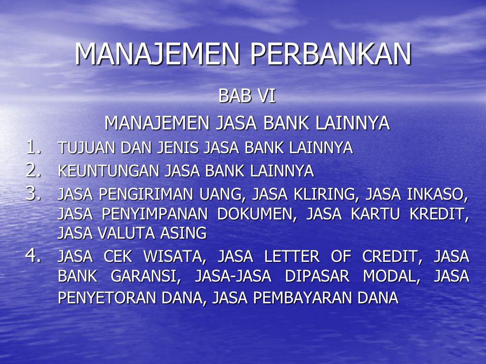MANAJEMEN PERBANKAN BAB VI MANAJEMEN JASA BANK LAINNYA 1. TUJUAN DAN JENIS JASA BANK LAINNYA 2. KEUNTUNGAN JASA BANK LAINNYA 3. JASA PENGIRIMAN UANG,