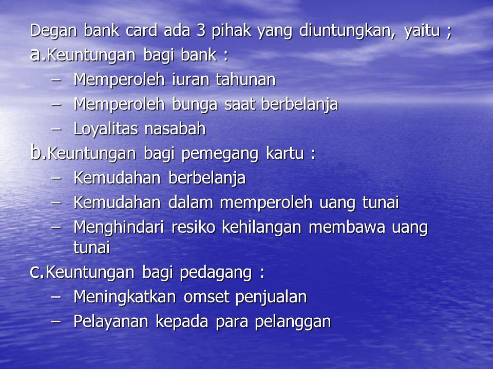 Degan bank card ada 3 pihak yang diuntungkan, yaitu ; a. Keuntungan bagi bank : –Memperoleh iuran tahunan –Memperoleh bunga saat berbelanja –Loyalitas