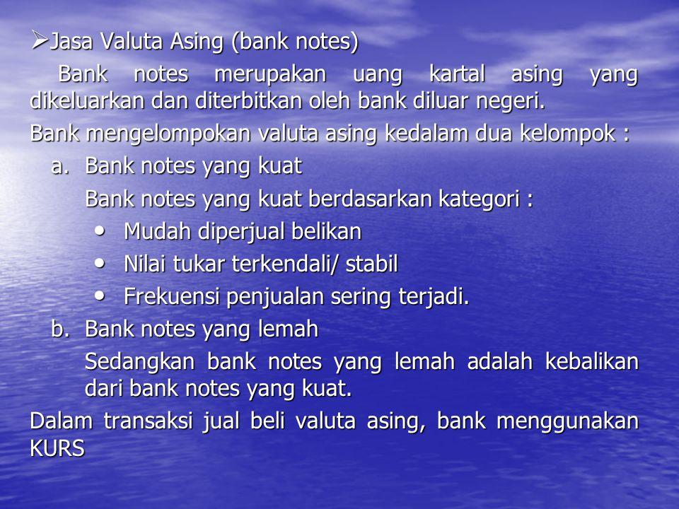  Jasa Valuta Asing (bank notes) Bank notes merupakan uang kartal asing yang dikeluarkan dan diterbitkan oleh bank diluar negeri. Bank notes merupakan