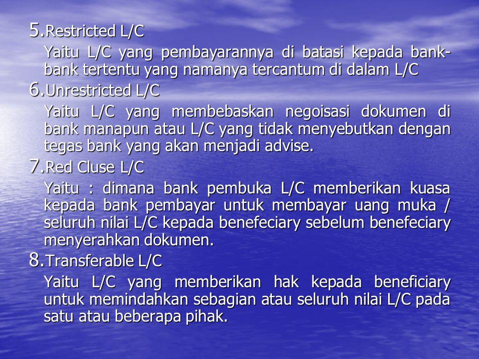 5. Restricted L/C Yaitu L/C yang pembayarannya di batasi kepada bank- bank tertentu yang namanya tercantum di dalam L/C 6. Unrestricted L/C Yaitu L/C
