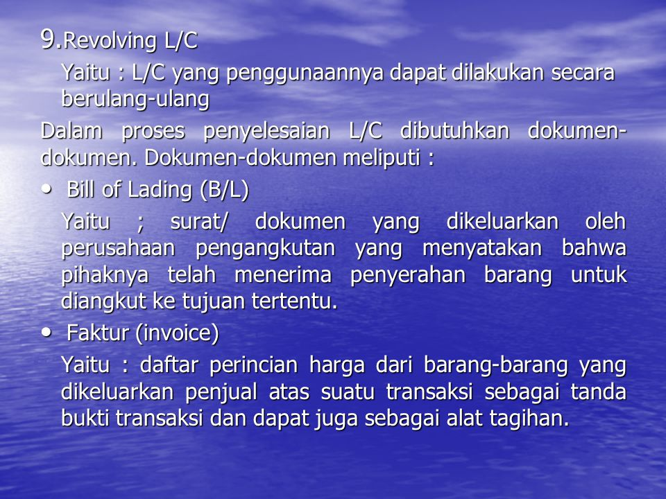 9. Revolving L/C Yaitu : L/C yang penggunaannya dapat dilakukan secara berulang-ulang Dalam proses penyelesaian L/C dibutuhkan dokumen- dokumen. Dokum