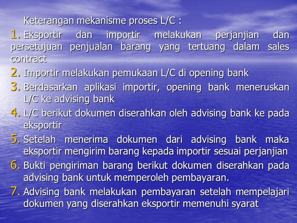 Keterangan mekanisme proses L/C : 1. Eksportir dan importir melakukan perjanjian dan persetujuan penjualan barang yang tertuang dalam sales contract 2