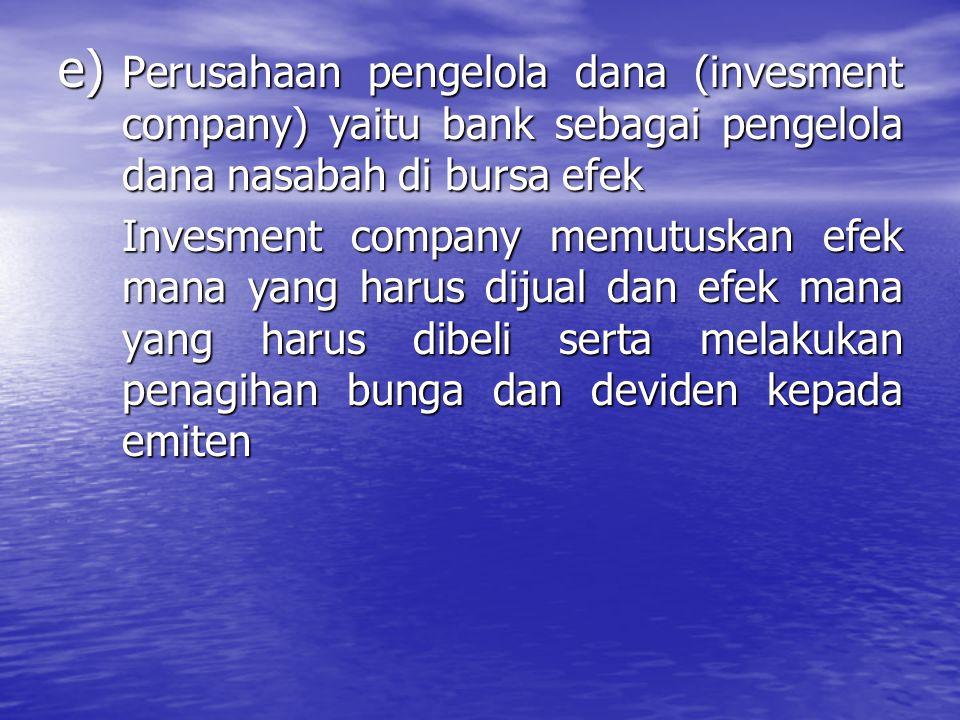 e) Perusahaan pengelola dana (invesment company) yaitu bank sebagai pengelola dana nasabah di bursa efek Invesment company memutuskan efek mana yang h